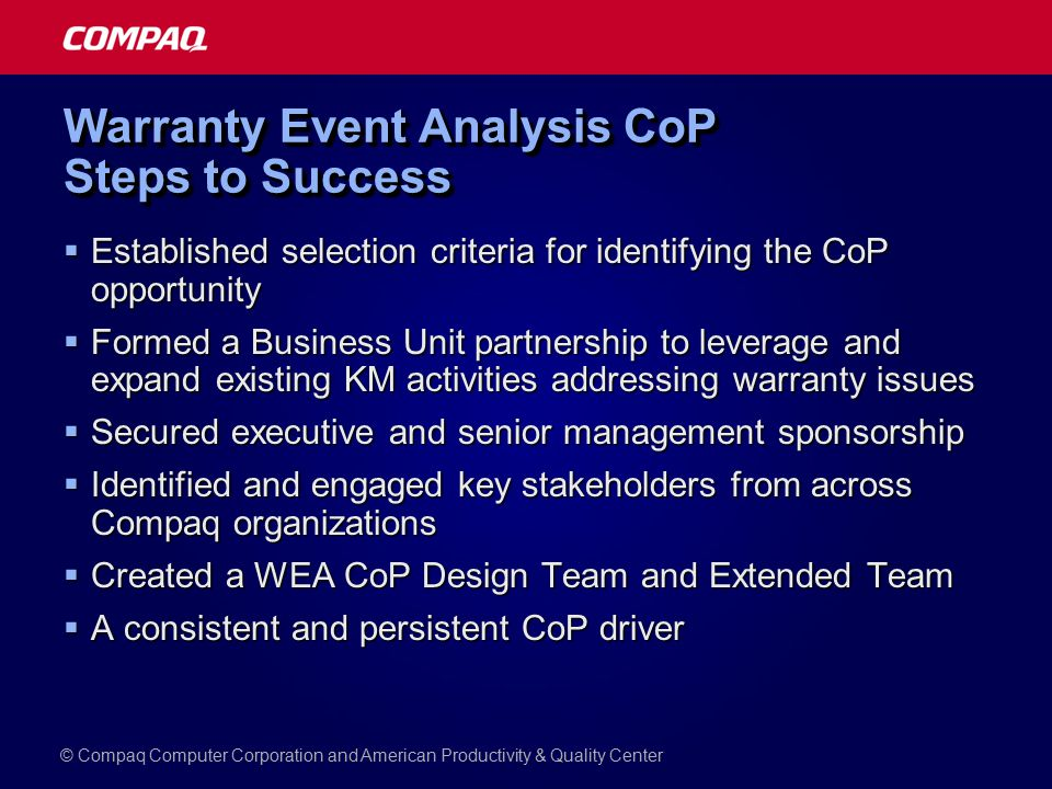 Warranty Event Analysis CoP Steps to Success  Established selection criteria for identifying the CoP opportunity  Formed a Business Unit partnership to leverage and expand existing KM activities addressing warranty issues  Secured executive and senior management sponsorship  Identified and engaged key stakeholders from across Compaq organizations  Created a WEA CoP Design Team and Extended Team  A consistent and persistent CoP driver © Compaq Computer Corporation and American Productivity & Quality Center