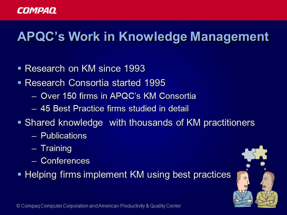 APQC's Work in Knowledge Management  Research on KM since 1993  Research Consortia started 1995 –Over 150 firms in APQC's KM Consortia –45 Best Practice firms studied in detail  Shared knowledge with thousands of KM practitioners –Publications –Training –Conferences  Helping firms implement KM using best practices © Compaq Computer Corporation and American Productivity & Quality Center