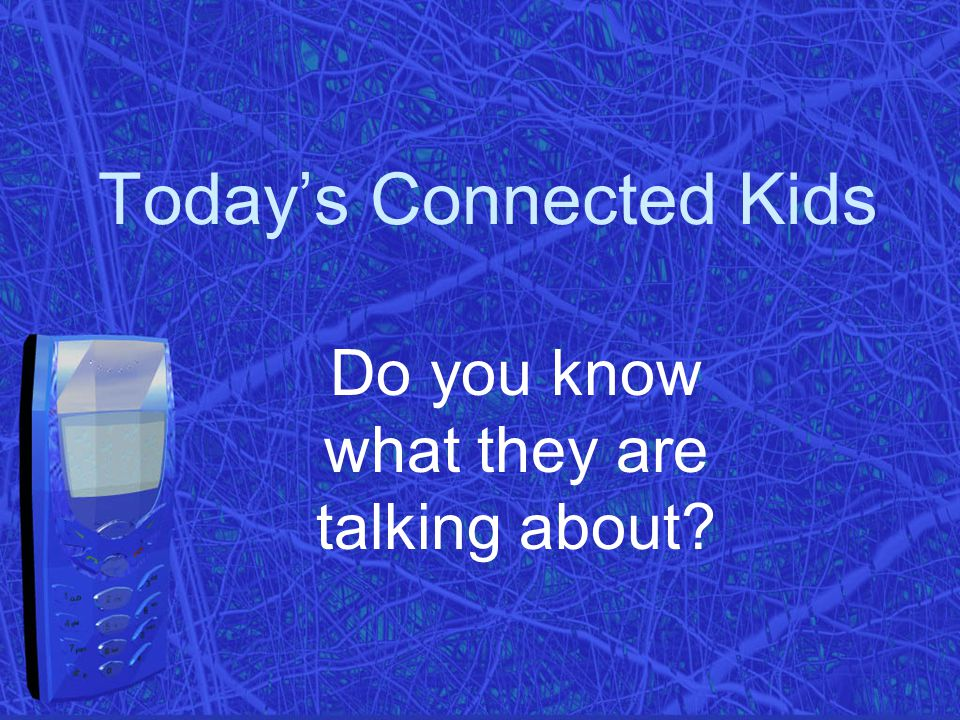 Today's Connected Kids Do you know what they are talking about?