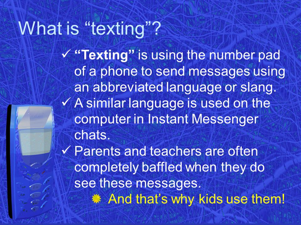 "What is ""texting""? ""Texting"" is using the number pad of a phone to send messages using an abbreviated language or slang. A similar language is used on"