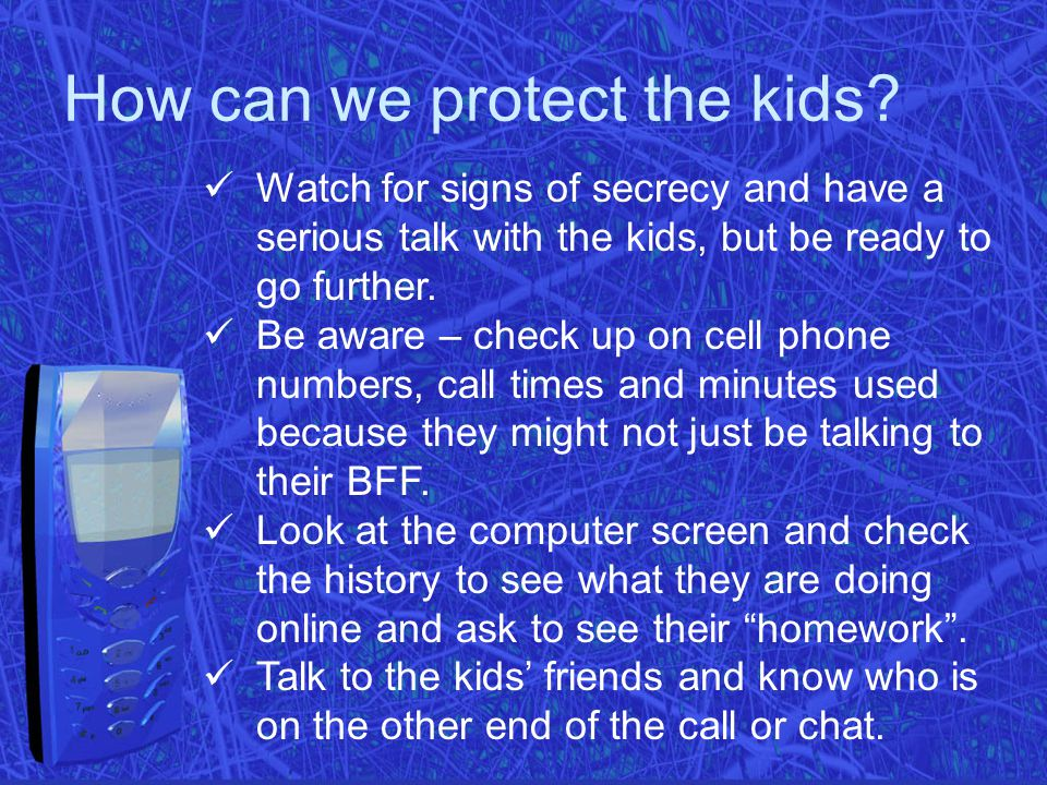 How can we protect the kids? Watch for signs of secrecy and have a serious talk with the kids, but be ready to go further. Be aware – check up on cell