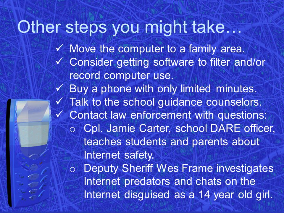 Other steps you might take… Move the computer to a family area. Consider getting software to filter and/or record computer use. Buy a phone with only