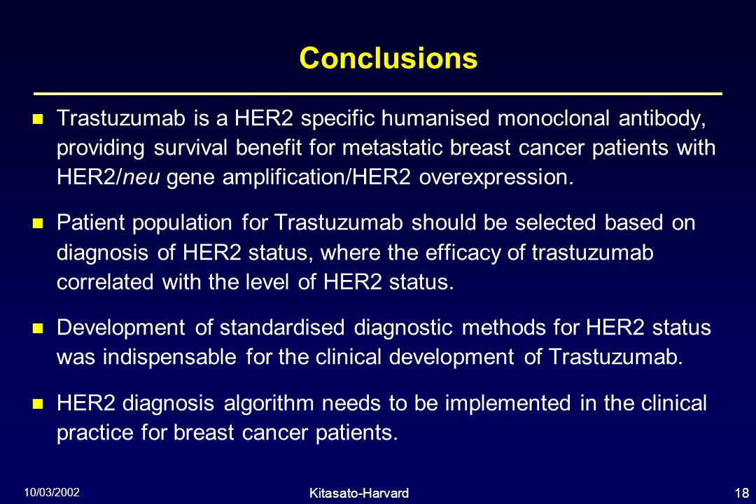 18Kitasato-Harvard Symposium 10/03/2002 Conclusions Trastuzumab is a HER2 specific humanised monoclonal antibody, providing survival benefit for metastatic breast cancer patients with HER2/neu gene amplification/HER2 overexpression.