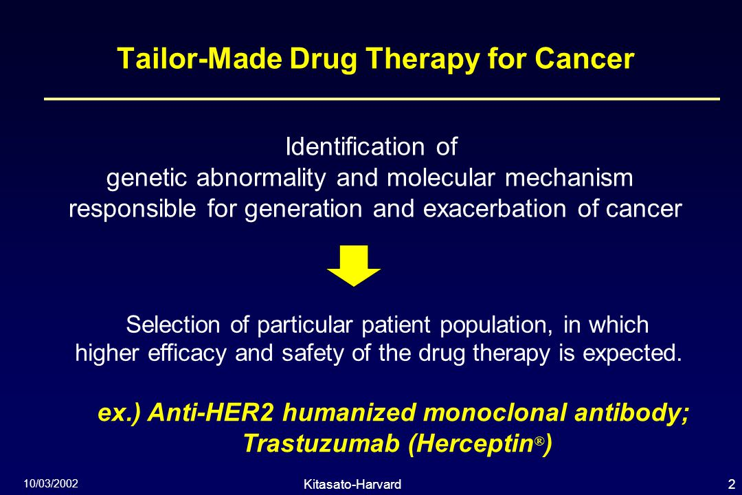 2Kitasato-Harvard Symposium 10/03/2002 Tailor-Made Drug Therapy for Cancer Identification of genetic abnormality and molecular mechanism responsible for generation and exacerbation of cancer Selection of particular patient population, in which higher efficacy and safety of the drug therapy is expected.
