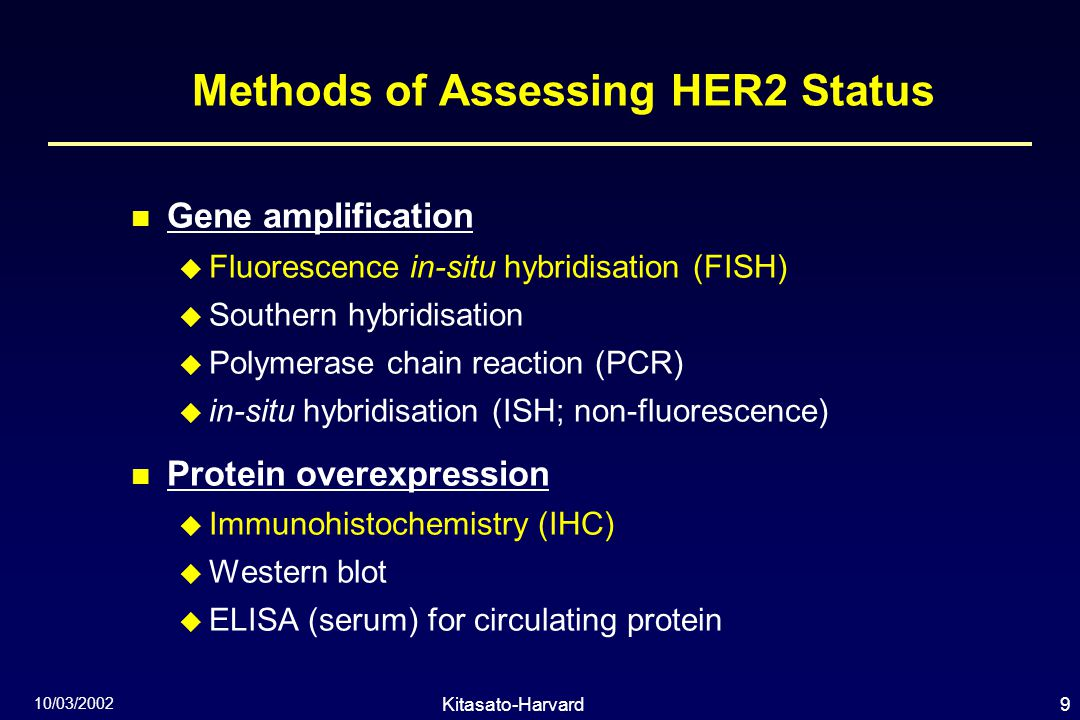 9Kitasato-Harvard Symposium 10/03/2002 Methods of Assessing HER2 Status Gene amplification  Fluorescence in-situ hybridisation (FISH)  Southern hybridisation  Polymerase chain reaction (PCR)  in-situ hybridisation (ISH; non-fluorescence) Protein overexpression  Immunohistochemistry (IHC)  Western blot  ELISA (serum) for circulating protein