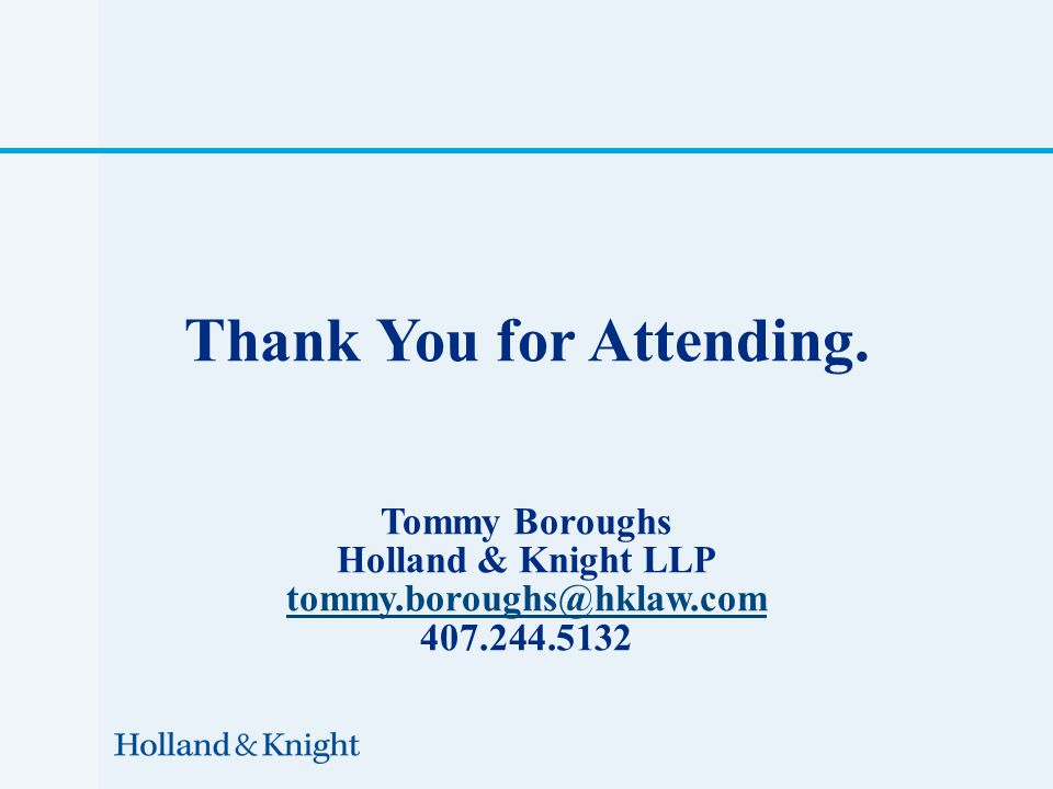 Thank You for Attending. Tommy Boroughs Holland & Knight LLP tommy.boroughs@hklaw.com 407.244.5132