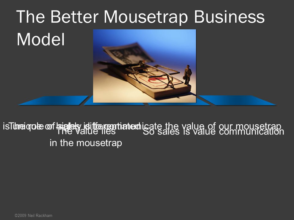 Sales becomes value creation, not value communication So the role of sales is to add value to our mousetrap There's not enough value in the mousetrap to differentiate us from competition Our mousetrap is one of many ways to kill mice ©2009 Neil Rackham The Alternative Business Model