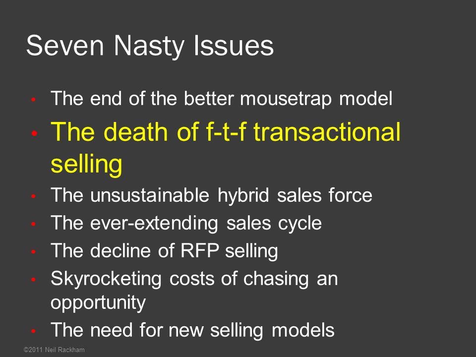 ©2011 Neil Rackham Seven Nasty Issues The end of the better mousetrap model The death of f-t-f transactional selling The unsustainable hybrid sales force The ever-extending sales cycle The decline of RFP selling Skyrocketing costs of chasing an opportunity The need for new selling models