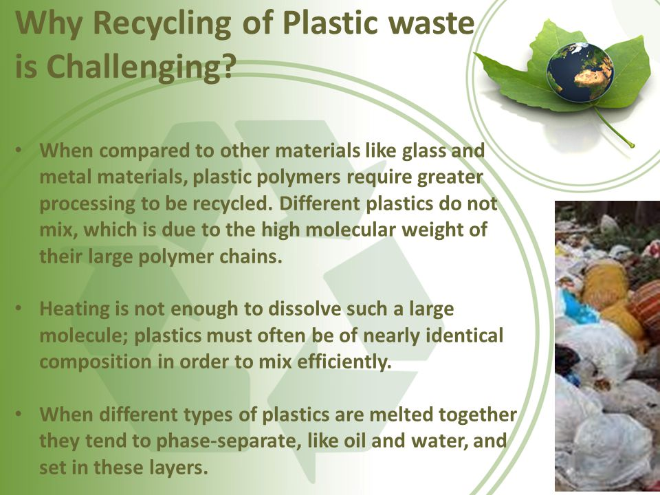 Why Recycling of Plastic waste is Challenging? When compared to other materials like glass and metal materials, plastic polymers require greater proce