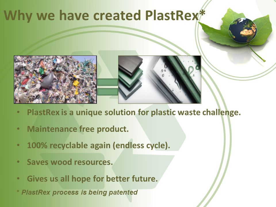 Why we have created PlastRex* PlastRex is a unique solution for plastic waste challenge. Maintenance free product. 100% recyclable again (endless cycl