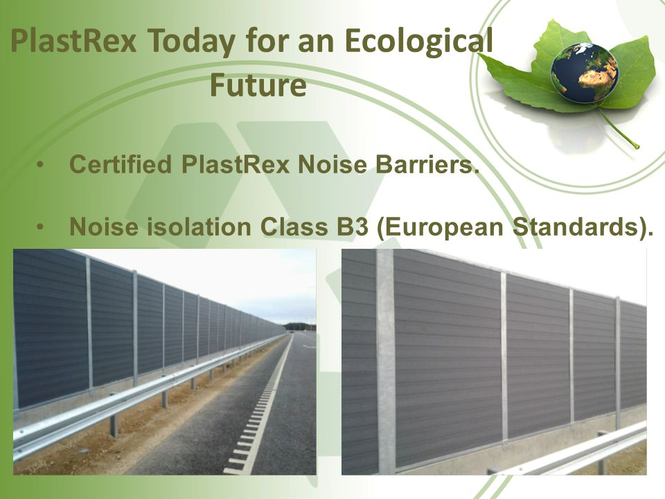 PlastRex Today for an Ecological Future Certified PlastRex Noise Barriers. Noise isolation Class B3 (European Standards).