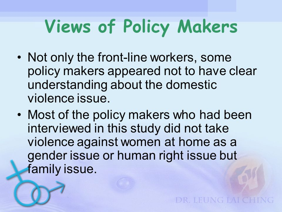 Views of Policy Makers Not only the front-line workers, some policy makers appeared not to have clear understanding about the domestic violence issue.