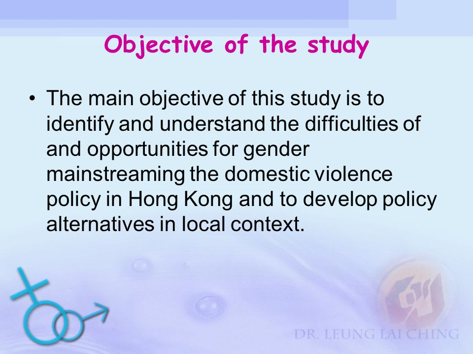 Objective of the study The main objective of this study is to identify and understand the difficulties of and opportunities for gender mainstreaming the domestic violence policy in Hong Kong and to develop policy alternatives in local context.