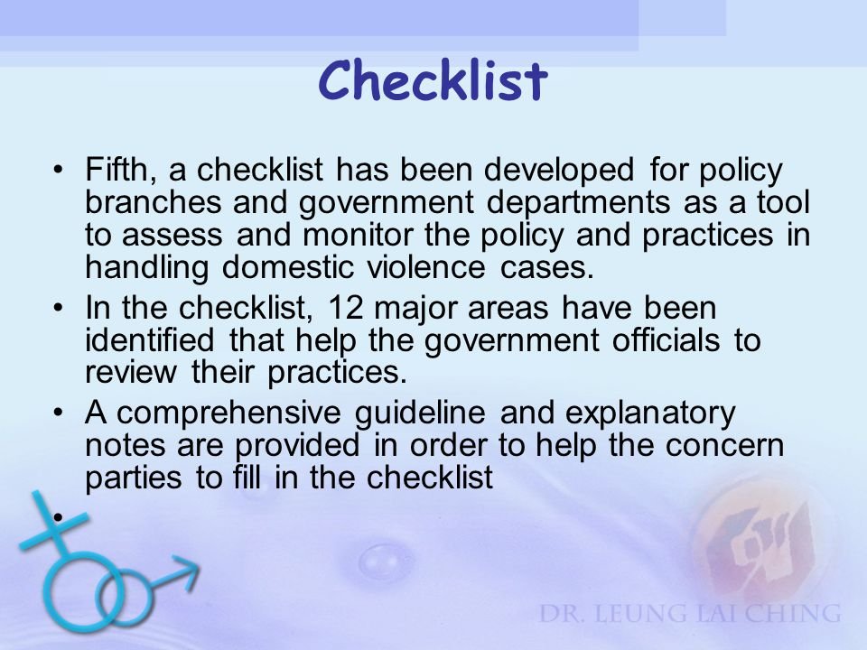 Checklist Fifth, a checklist has been developed for policy branches and government departments as a tool to assess and monitor the policy and practices in handling domestic violence cases.