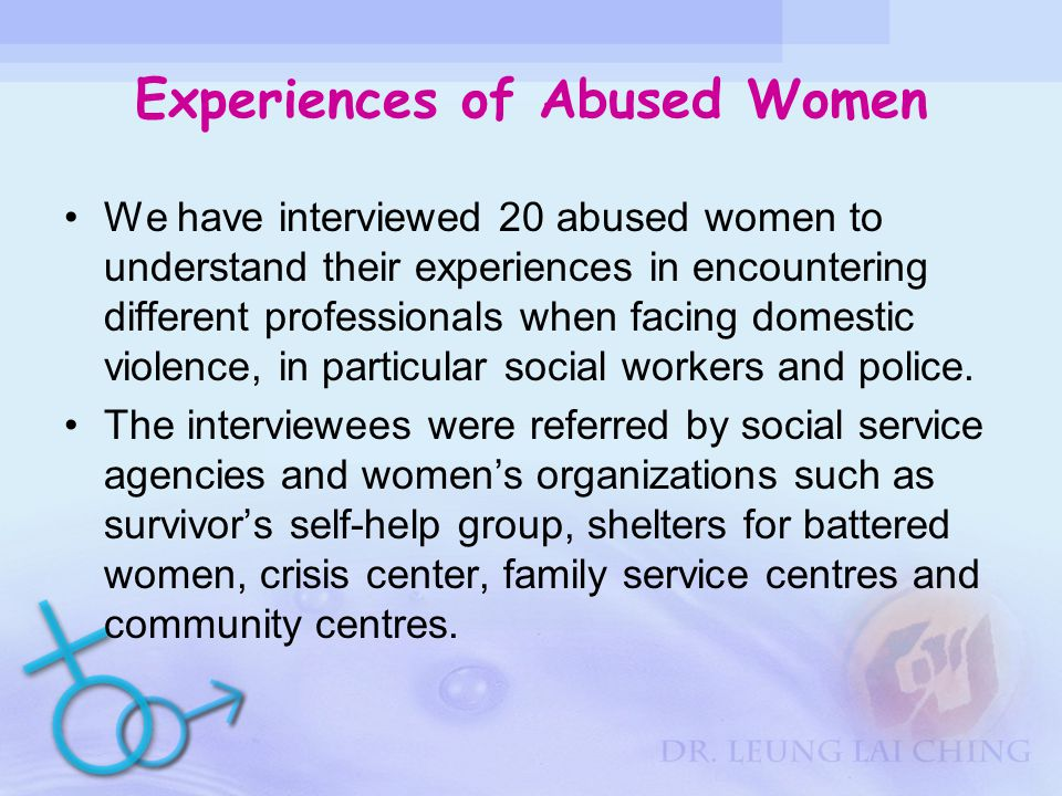 Experiences of Abused Women We have interviewed 20 abused women to understand their experiences in encountering different professionals when facing domestic violence, in particular social workers and police.