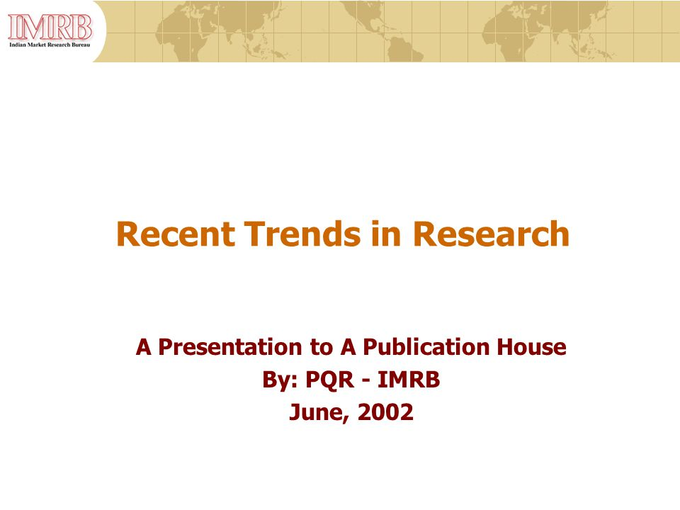 Recent Trends in Research A Presentation to A Publication House By: PQR - IMRB June, 2002