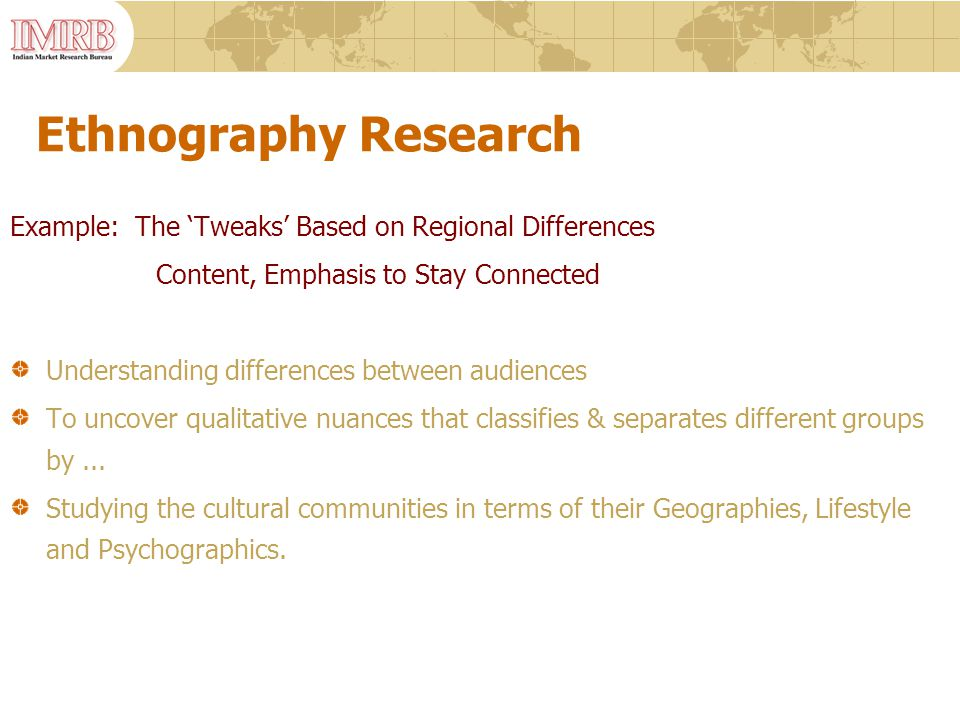 Ethnography Research Example: The 'Tweaks' Based on Regional Differences Content, Emphasis to Stay Connected Understanding differences between audiences To uncover qualitative nuances that classifies & separates different groups by...