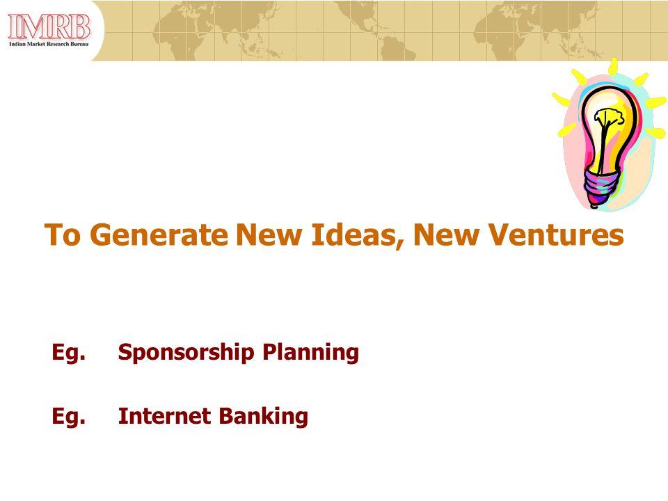 To Generate New Ideas, New Ventures Eg.Sponsorship Planning Eg.Internet Banking