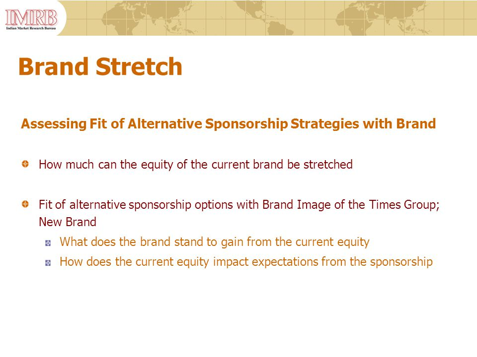 Brand Stretch Assessing Fit of Alternative Sponsorship Strategies with Brand How much can the equity of the current brand be stretched Fit of alternative sponsorship options with Brand Image of the Times Group; New Brand What does the brand stand to gain from the current equity How does the current equity impact expectations from the sponsorship