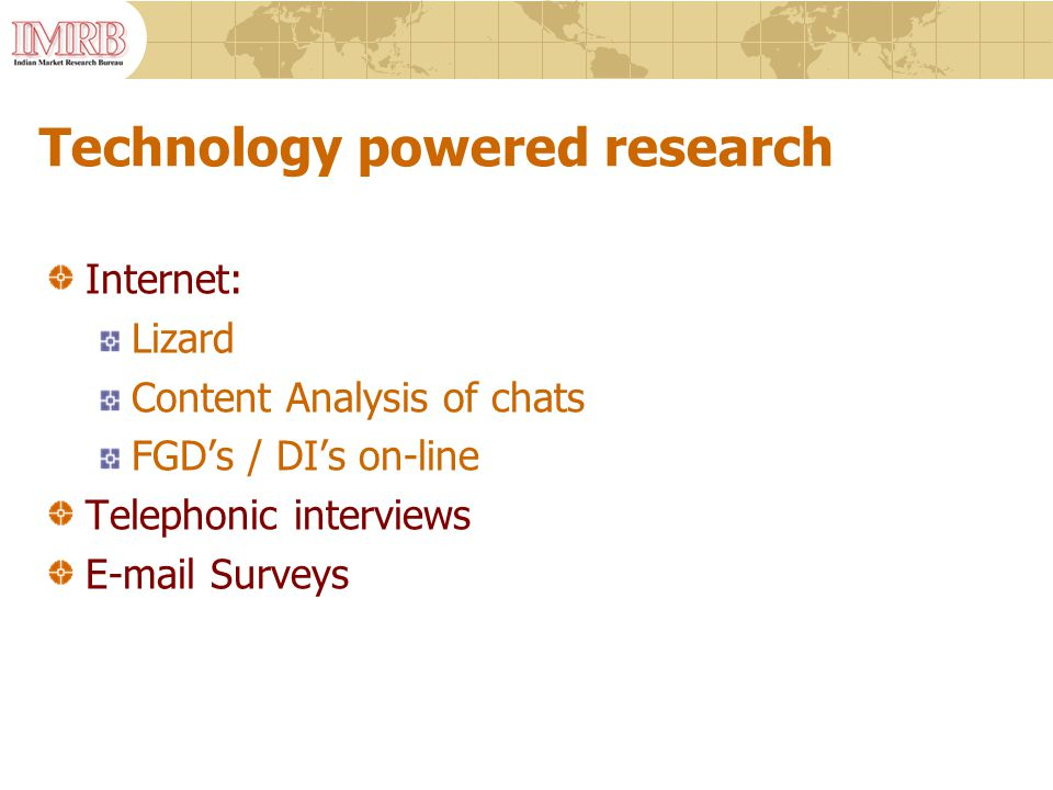 Technology powered research Internet: Lizard Content Analysis of chats FGD's / DI's on-line Telephonic interviews E-mail Surveys