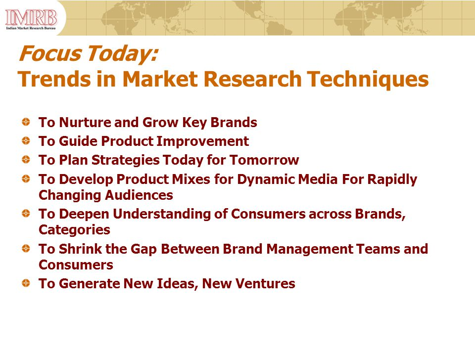 Focus Today: Trends in Market Research Techniques To Nurture and Grow Key Brands To Guide Product Improvement To Plan Strategies Today for Tomorrow To Develop Product Mixes for Dynamic Media For Rapidly Changing Audiences To Deepen Understanding of Consumers across Brands, Categories To Shrink the Gap Between Brand Management Teams and Consumers To Generate New Ideas, New Ventures