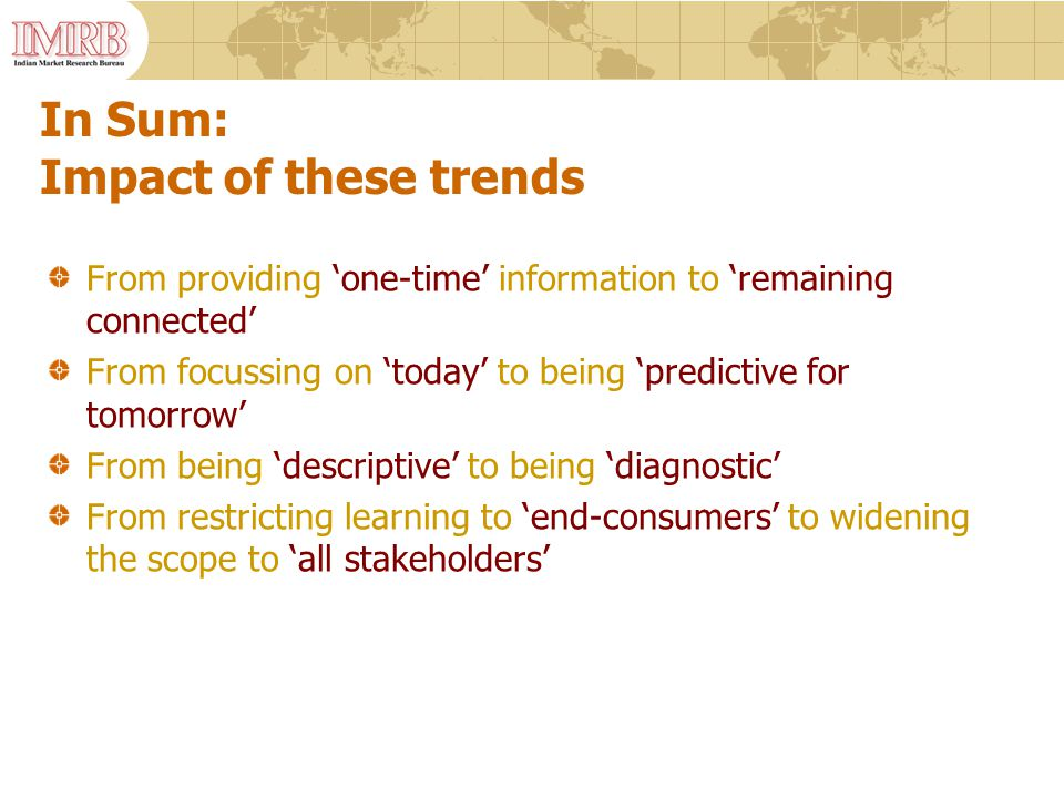 In Sum: Impact of these trends From providing 'one-time' information to 'remaining connected' From focussing on 'today' to being 'predictive for tomorrow' From being 'descriptive' to being 'diagnostic' From restricting learning to 'end-consumers' to widening the scope to 'all stakeholders'