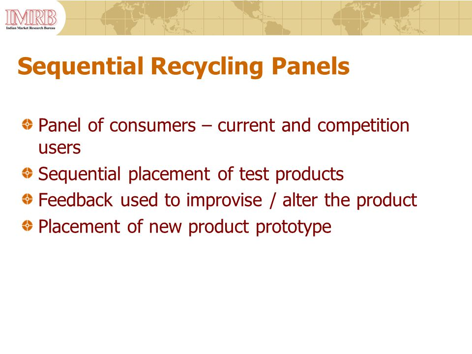 Sequential Recycling Panels Panel of consumers – current and competition users Sequential placement of test products Feedback used to improvise / alter the product Placement of new product prototype