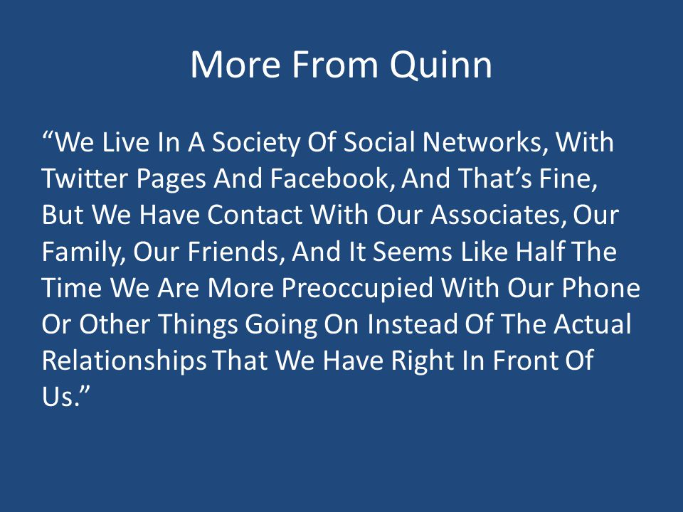 More From Quinn We Live In A Society Of Social Networks, With Twitter Pages And Facebook, And That's Fine, But We Have Contact With Our Associates, Our Family, Our Friends, And It Seems Like Half The Time We Are More Preoccupied With Our Phone Or Other Things Going On Instead Of The Actual Relationships That We Have Right In Front Of Us.