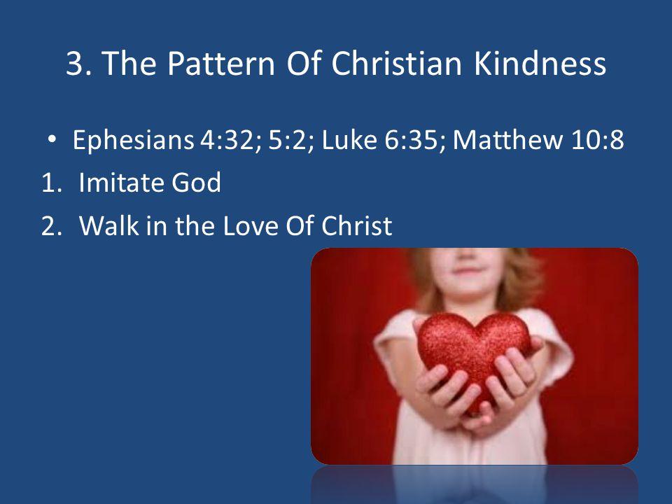 3. The Pattern Of Christian Kindness Ephesians 4:32; 5:2; Luke 6:35; Matthew 10:8 1.Imitate God 2.Walk in the Love Of Christ