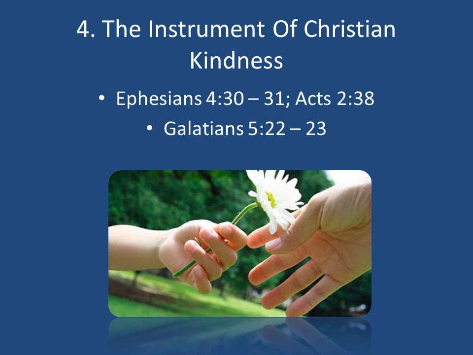 4. The Instrument Of Christian Kindness Ephesians 4:30 – 31; Acts 2:38 Galatians 5:22 – 23