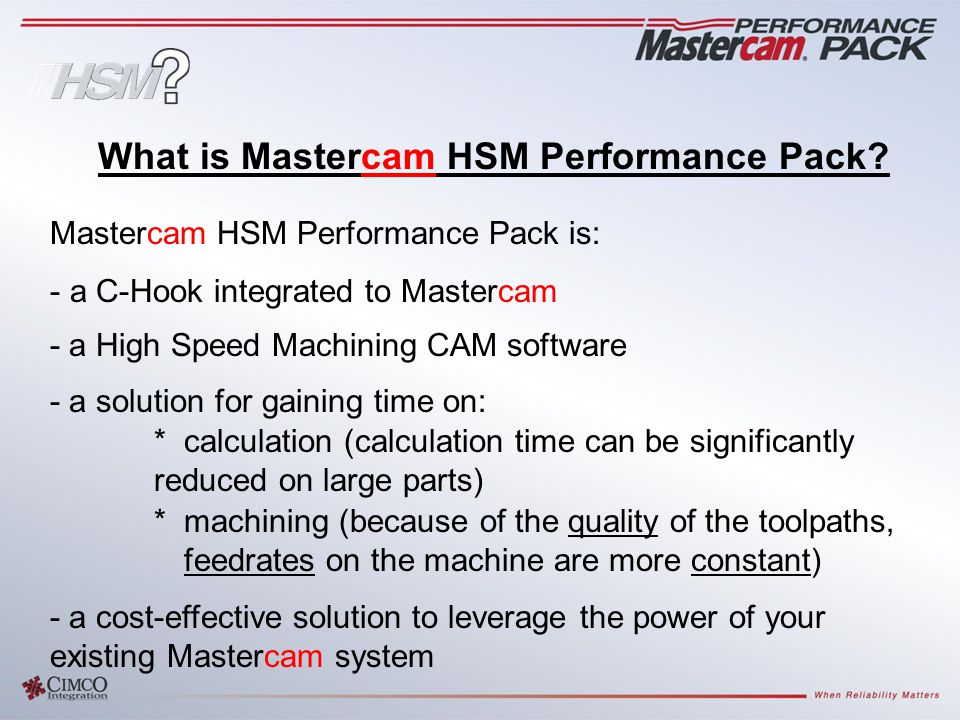 Mastercam HSM Performance Pack is: - a C-Hook integrated to Mastercam - a High Speed Machining CAM software - a solution for gaining time on: *calculation (calculation time can be significantly reduced on large parts) *machining (because of the quality of the toolpaths, feedrates on the machine are more constant) - a cost-effective solution to leverage the power of your existing Mastercam system What is Mastercam HSM Performance Pack?