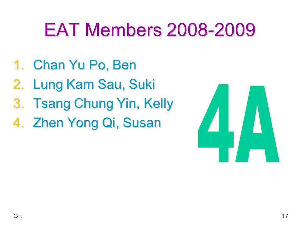 QH17 EAT Members 2008-2009 1.Chan Yu Po, Ben 2.Lung Kam Sau, Suki 3.Tsang Chung Yin, Kelly 4.Zhen Yong Qi, Susan