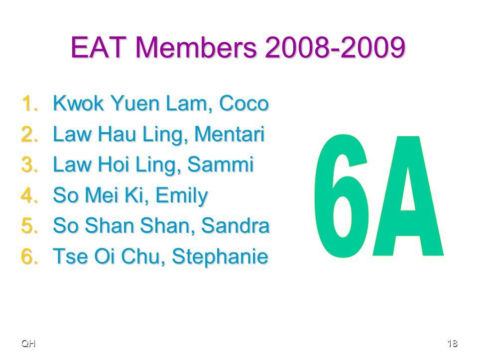 QH18 EAT Members 2008-2009 1.Kwok Yuen Lam, Coco 2.Law Hau Ling, Mentari 3.Law Hoi Ling, Sammi 4.So Mei Ki, Emily 5.So Shan Shan, Sandra 6.Tse Oi Chu, Stephanie