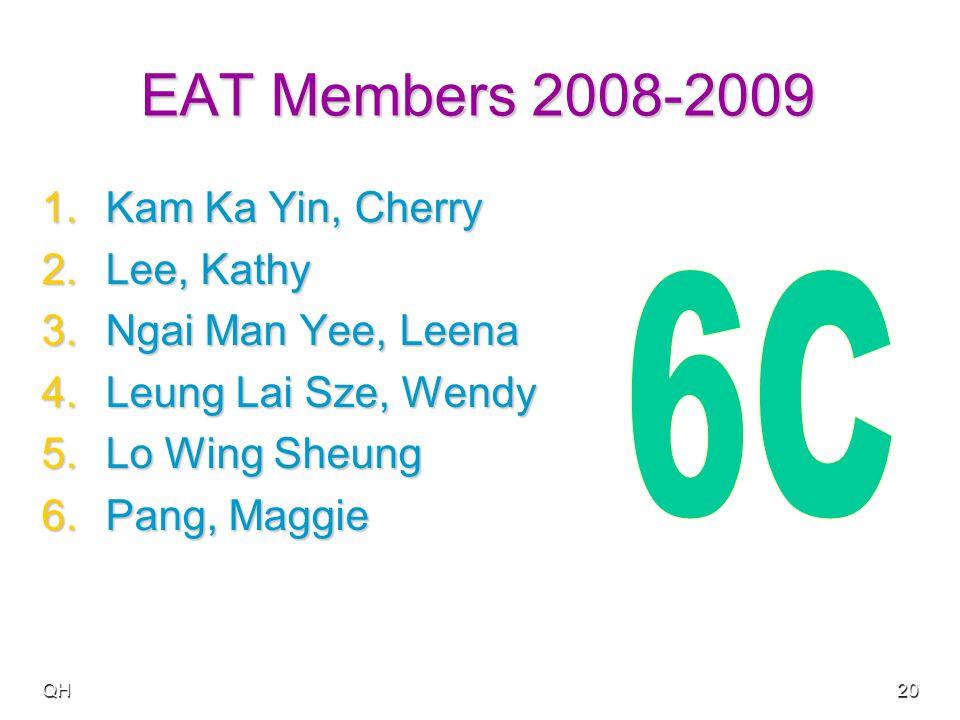 QH20 EAT Members 2008-2009 1.Kam Ka Yin, Cherry 2.Lee, Kathy 3.Ngai Man Yee, Leena 4.Leung Lai Sze, Wendy 5.Lo Wing Sheung 6.Pang, Maggie