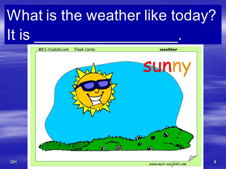 QH5 clear What is the weather like today? It is _________________.
