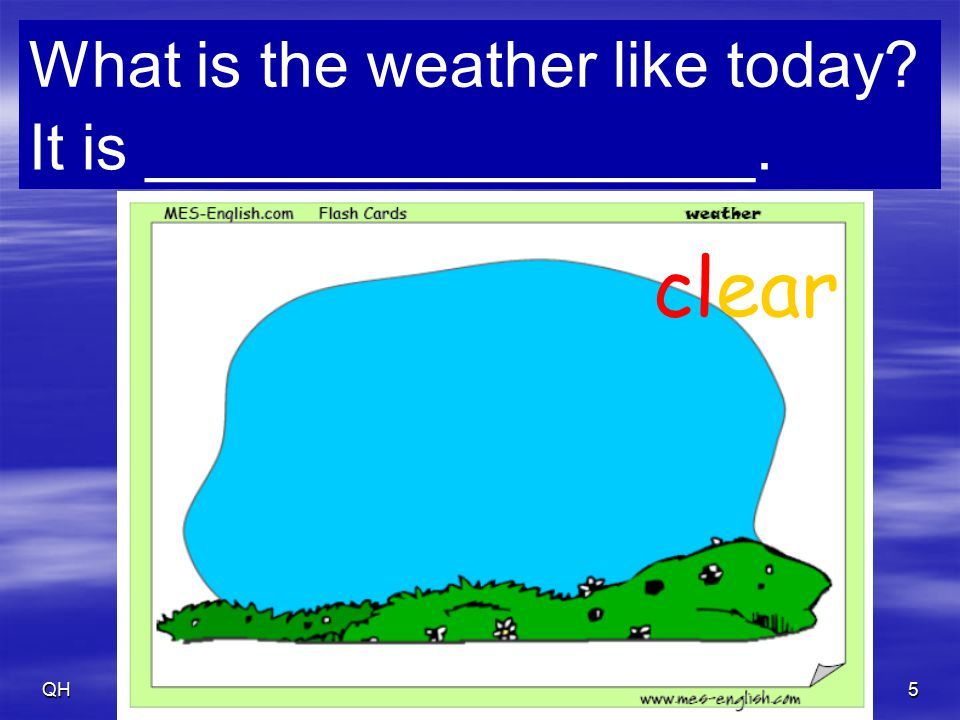 QH6 beautiful / perfect/ fine What is the weather like today? It is _________________.