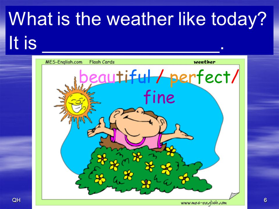 QH7 What is the weather like today? It is _________________. cloudy