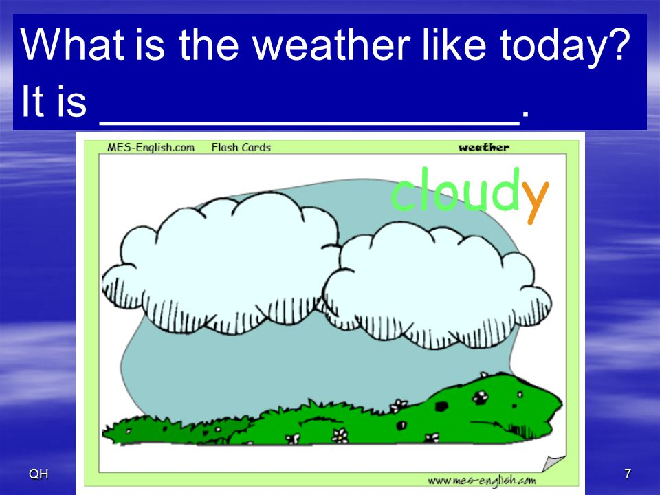 QH8 partly cloudy What is the weather like today? It is _________________.