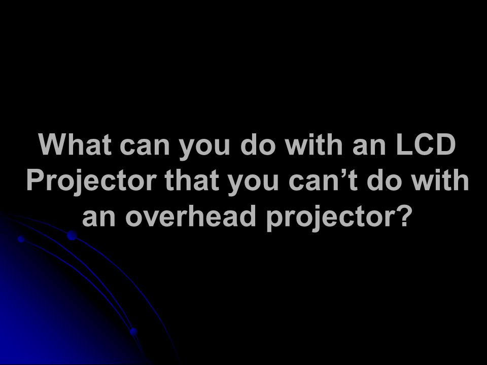What can you do with an LCD Projector that you can't do with an overhead projector?