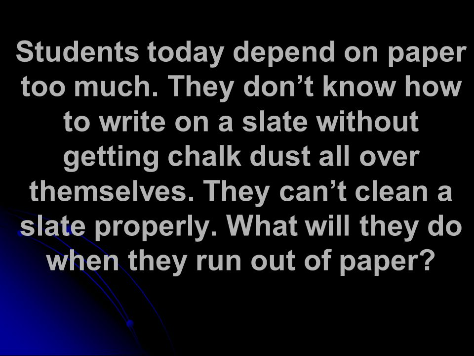 Students today depend on paper too much. They don't know how to write on a slate without getting chalk dust all over themselves. They can't clean a sl