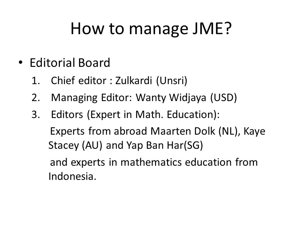 How to manage JME? Editorial Board 1. Chief editor : Zulkardi (Unsri) 2. Managing Editor: Wanty Widjaya (USD) 3. Editors (Expert in Math. Education):