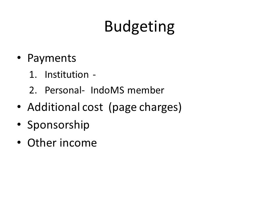 Budgeting Payments 1.Institution - 2.Personal- IndoMS member Additional cost (page charges) Sponsorship Other income