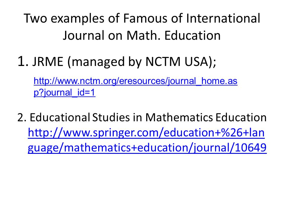 Two examples of Famous of International Journal on Math. Education 1. JRME (managed by NCTM USA); 2. Educational Studies in Mathematics Education http