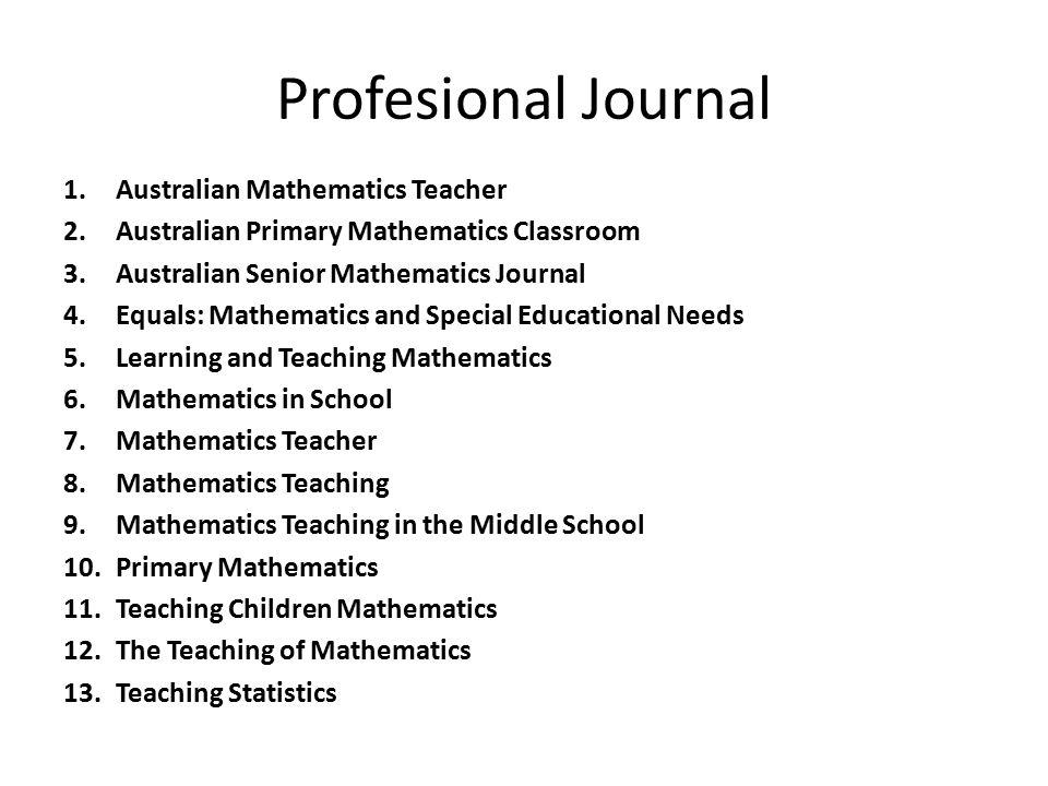 Profesional Journal 1.Australian Mathematics Teacher 2.Australian Primary Mathematics Classroom 3.Australian Senior Mathematics Journal 4.Equals: Math