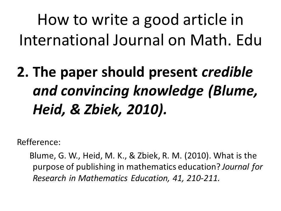 2.The paper should present credible and convincing knowledge (Blume, Heid, & Zbiek, 2010). Refference: Blume, G. W., Heid, M. K., & Zbiek, R. M. (2010