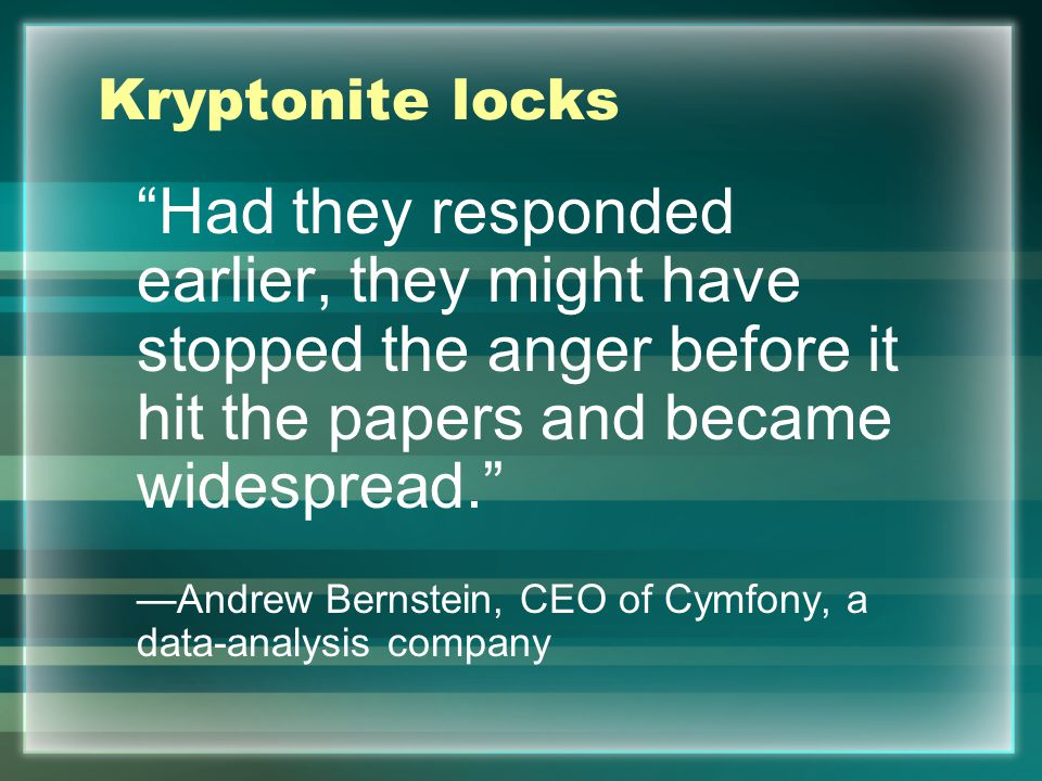 Kryptonite locks Had they responded earlier, they might have stopped the anger before it hit the papers and became widespread. —Andrew Bernstein, CEO of Cymfony, a data-analysis company