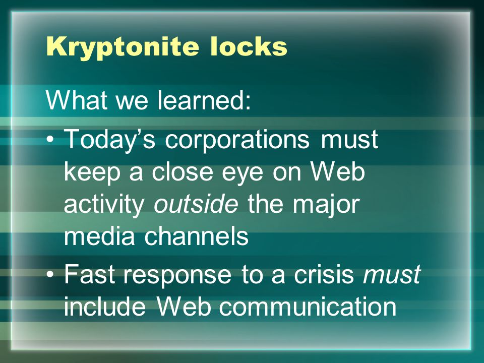 Kryptonite locks What we learned: Today's corporations must keep a close eye on Web activity outside the major media channels Fast response to a crisi