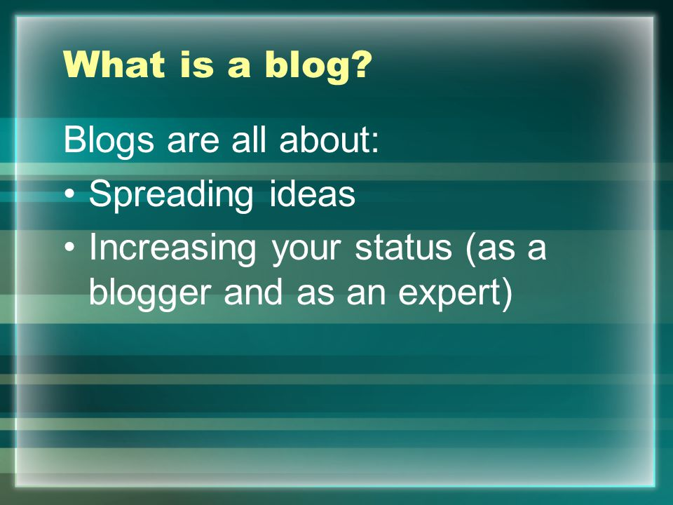 What is a blog? Blogs are all about: Spreading ideas Increasing your status (as a blogger and as an expert)