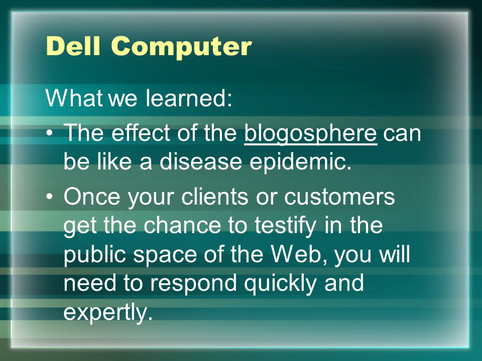 Dell Computer What we learned: The effect of the blogosphere can be like a disease epidemic. Once your clients or customers get the chance to testify
