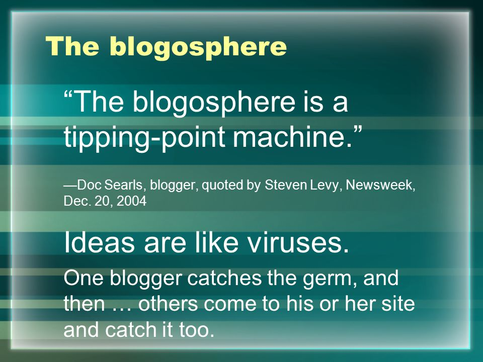 """The blogosphere """"The blogosphere is a tipping-point machine."""" —Doc Searls, blogger, quoted by Steven Levy, Newsweek, Dec. 20, 2004 Ideas are like viru"""